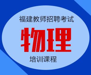 2020年福建省中学物理教师招聘考试专业知识培训课程【专项突破班】