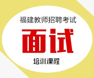2021年福建省教师招聘面试培训课程