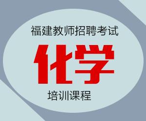2021年福建省中学化学教师招聘考试专业知识培训课程【专项突破班】